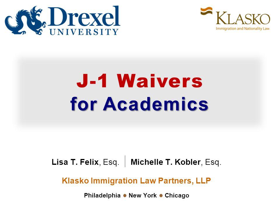 J-1 Waivers for Academics Lisa T. Felix, Esq. | Michelle T. Kobler, Esq. Klasko Immigration Law Partners, LLP Philadelphia New York Chicago