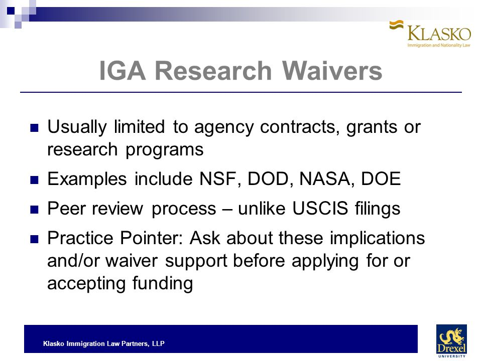 Klasko Immigration Law Partners, LLP IGA Research Waivers Usually limited to agency contracts, grants or research programs Examples include NSF, DOD,