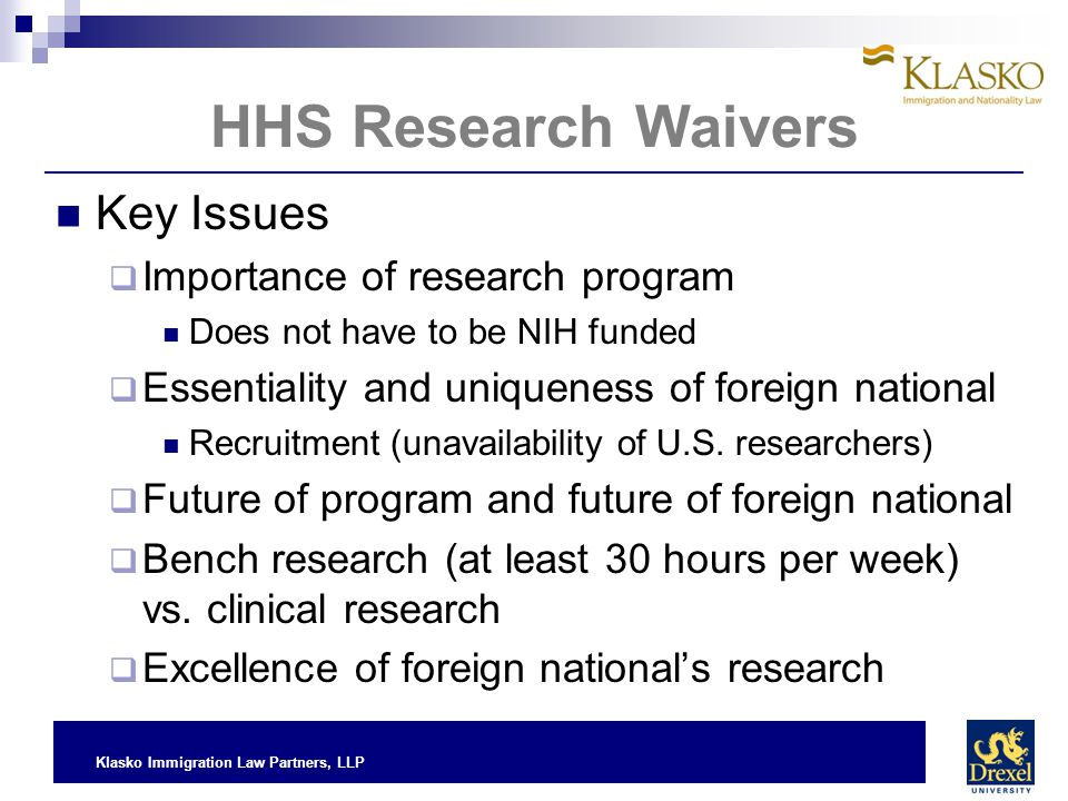 Klasko Immigration Law Partners, LLP HHS Research Waivers Key Issues  Importance of research program Does not have to be NIH funded  Essentiality an