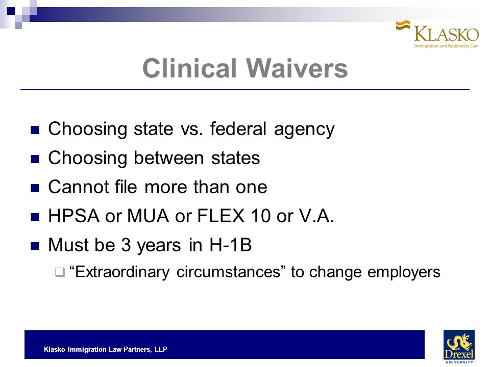Klasko Immigration Law Partners, LLP Clinical Waivers Choosing state vs. federal agency Choosing between states Cannot file more than one HPSA or MUA