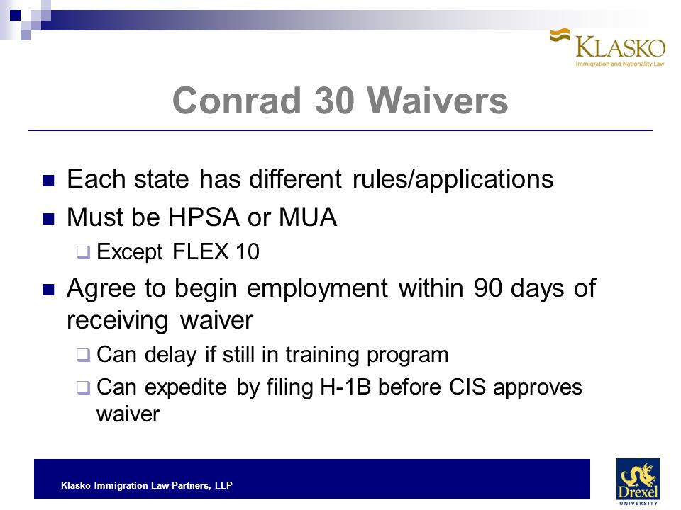 Klasko Immigration Law Partners, LLP Conrad 30 Waivers Each state has different rules/applications Must be HPSA or MUA  Except FLEX 10 Agree to begin