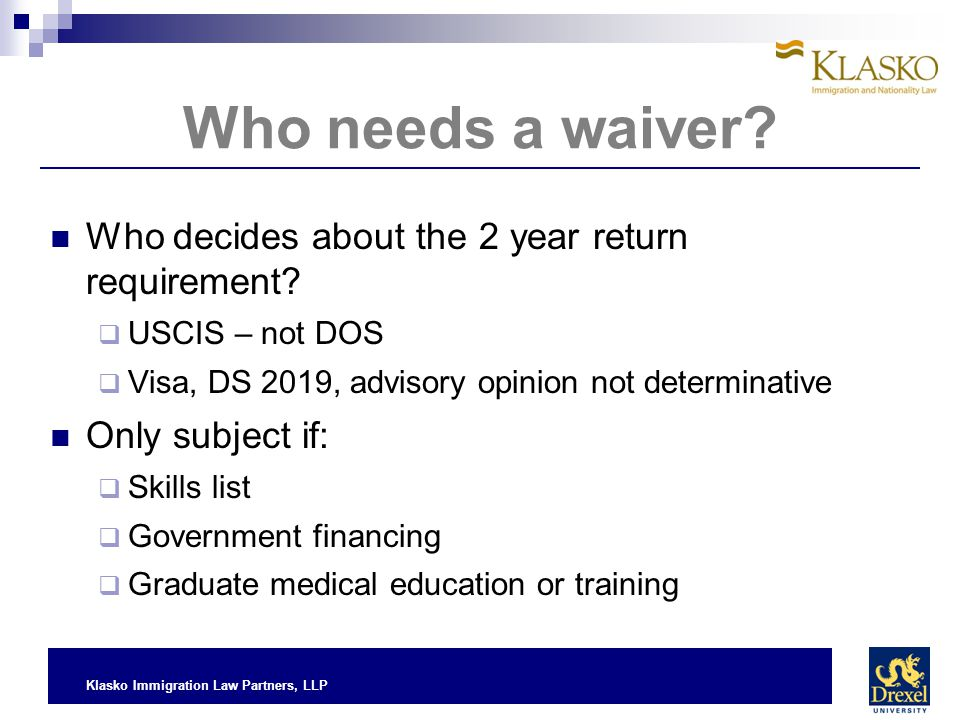 Klasko Immigration Law Partners, LLP Who needs a waiver? Who decides about the 2 year return requirement?  USCIS – not DOS  Visa, DS 2019, advisory