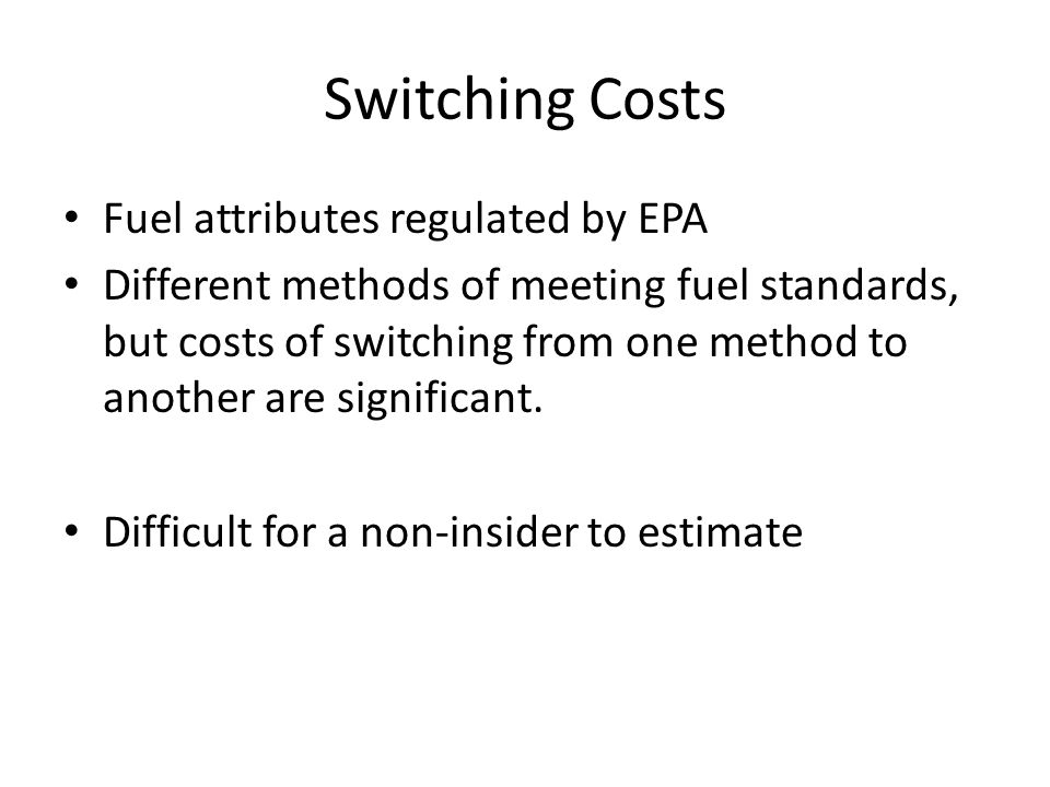 Switching Costs Fuel attributes regulated by EPA Different methods of meeting fuel standards, but costs of switching from one method to another are significant.