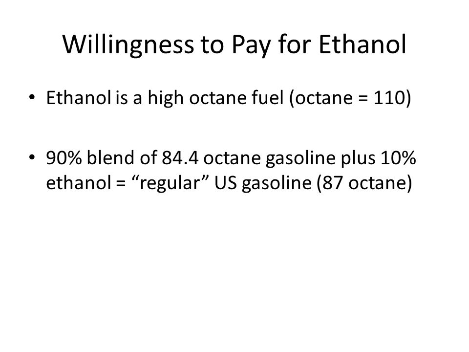 Willingness to Pay for Ethanol Ethanol is a high octane fuel (octane = 110) 90% blend of 84.4 octane gasoline plus 10% ethanol = regular US gasoline (87 octane)