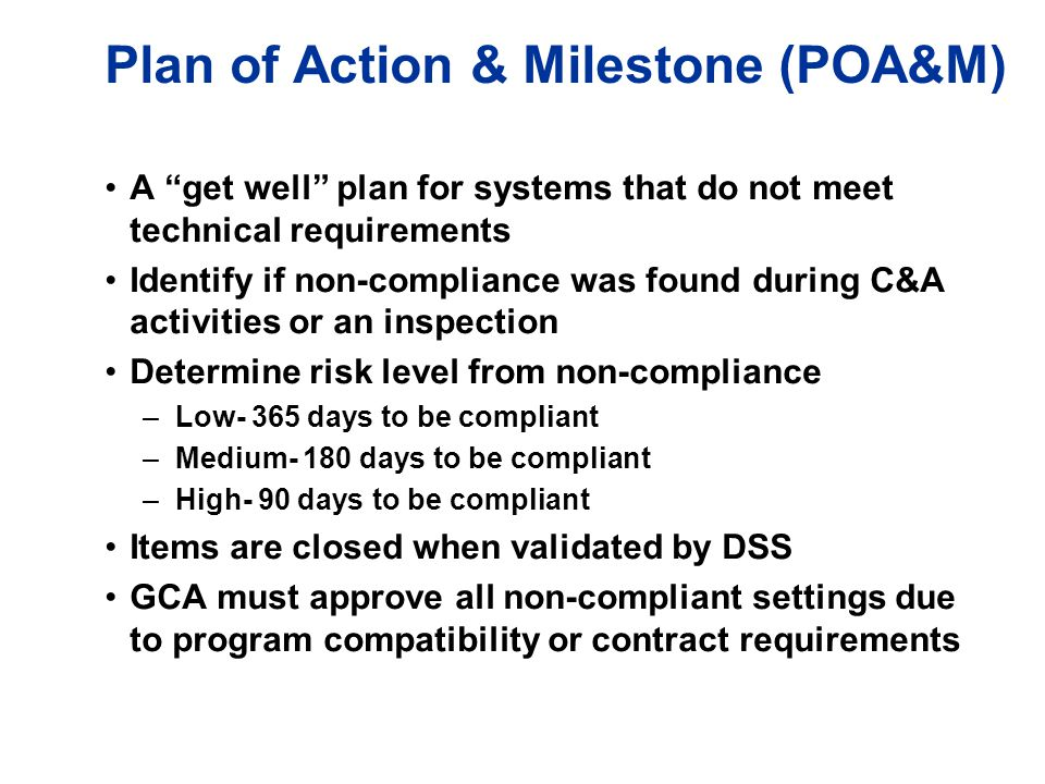 """Plan of Action & Milestone (POA&M) A """"get well"""" plan for systems that do not meet technical requirements Identify if non-compliance was found during C"""