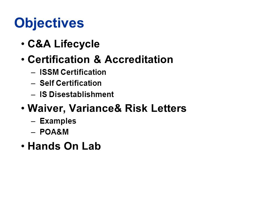 Objectives C&A Lifecycle Certification & Accreditation –ISSM Certification –Self Certification –IS Disestablishment Waiver, Variance& Risk Letters –Ex