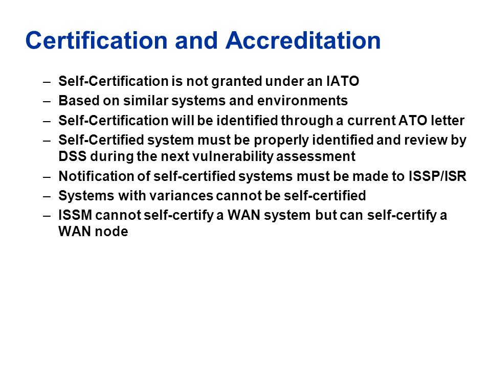 Certification and Accreditation –Self-Certification is not granted under an IATO –Based on similar systems and environments –Self-Certification will b