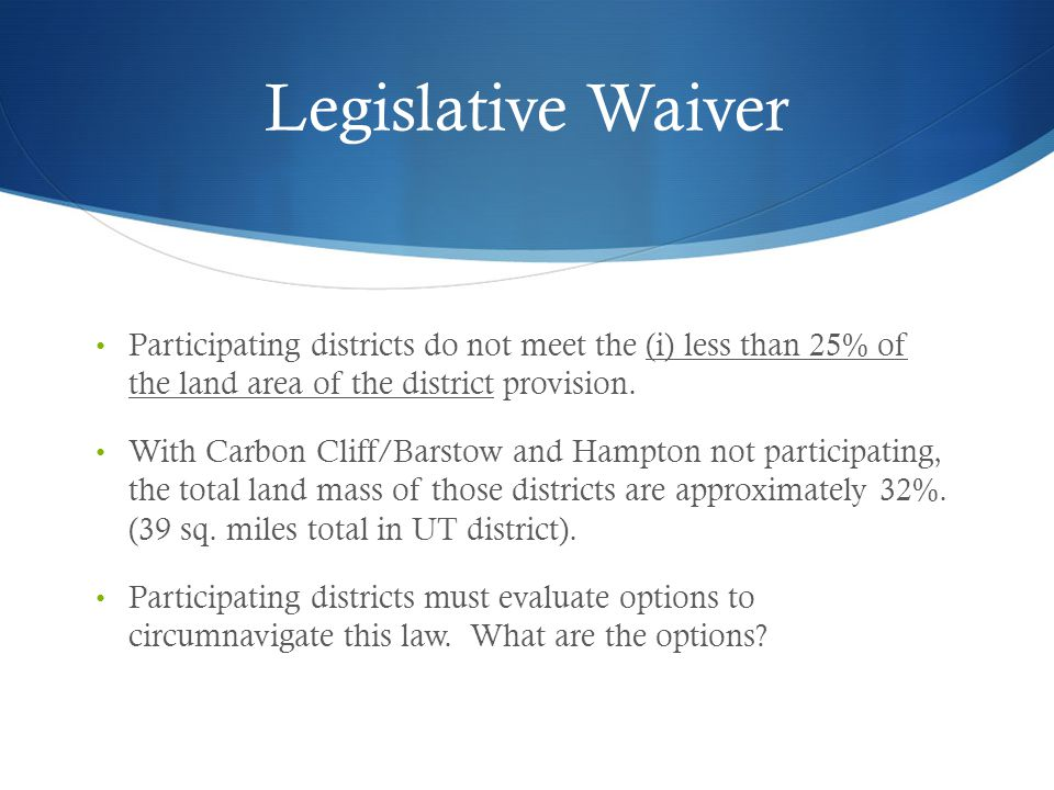 Legislative Waiver Participating districts do not meet the (i) less than 25% of the land area of the district provision. With Carbon Cliff/Barstow and