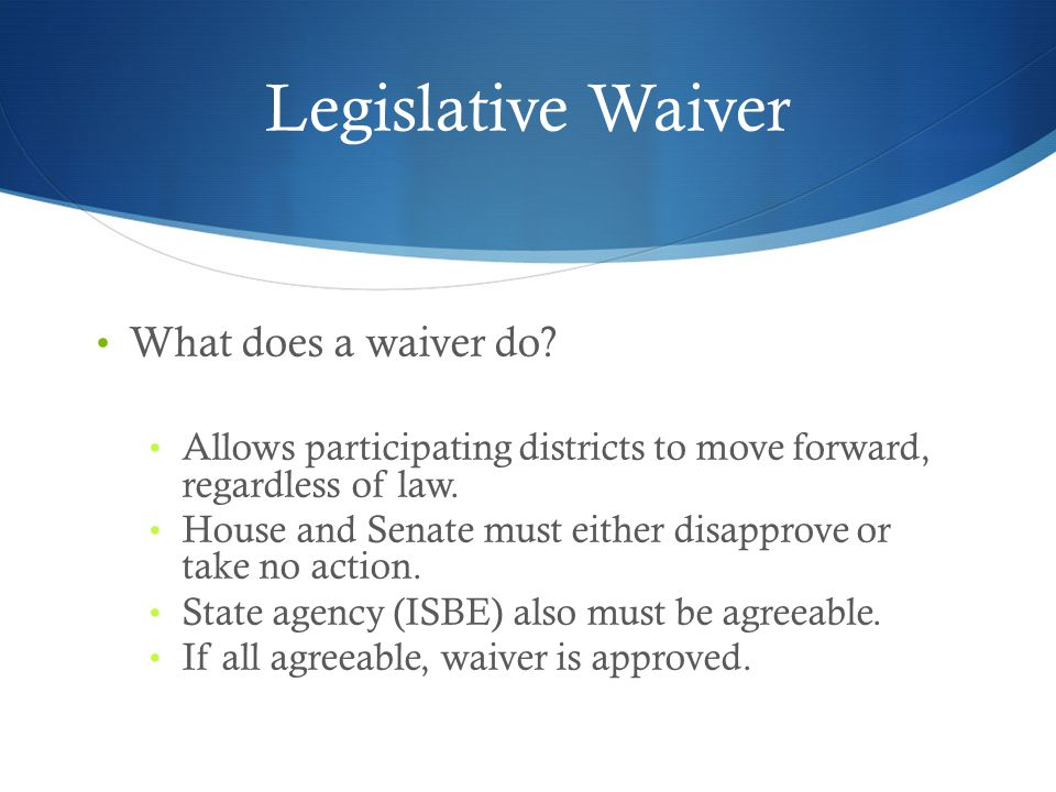 Legislative Waiver What does a waiver do? Allows participating districts to move forward, regardless of law. House and Senate must either disapprove o