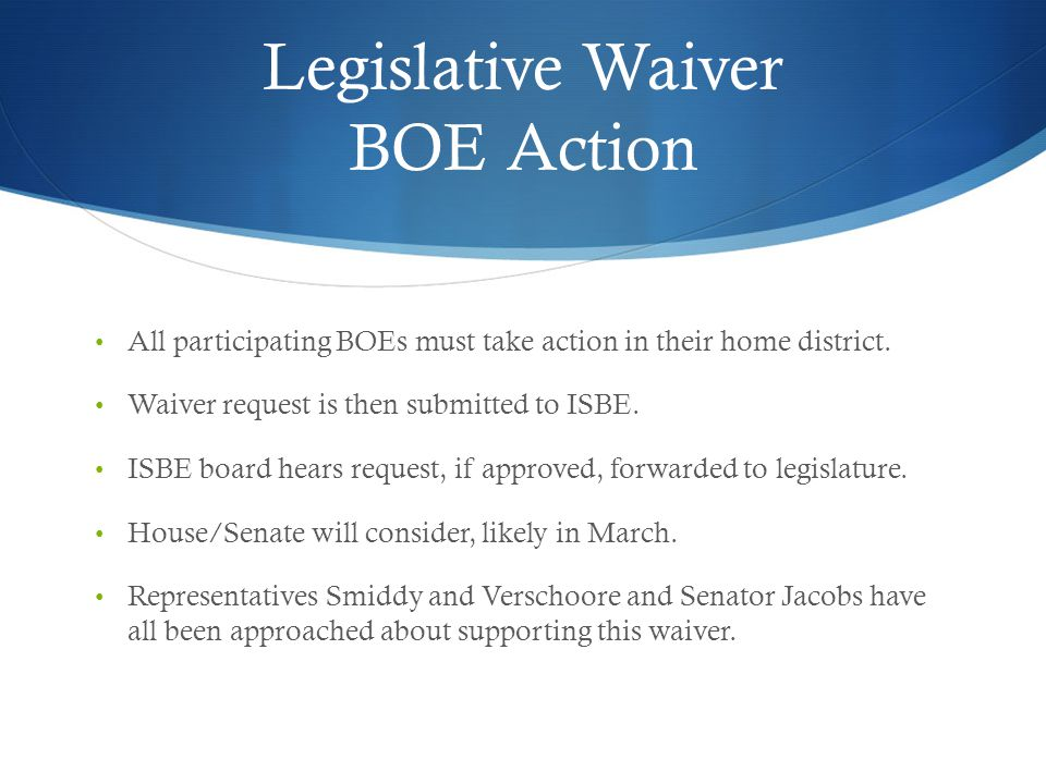 Legislative Waiver BOE Action All participating BOEs must take action in their home district. Waiver request is then submitted to ISBE. ISBE board hea