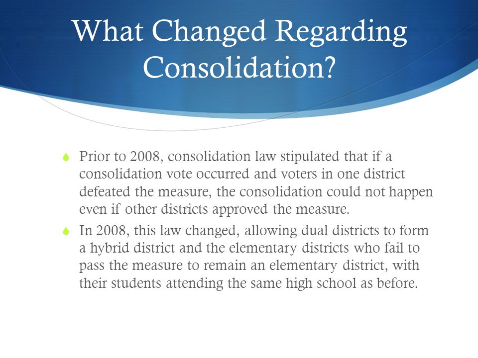 What Changed Regarding Consolidation?  Prior to 2008, consolidation law stipulated that if a consolidation vote occurred and voters in one district d