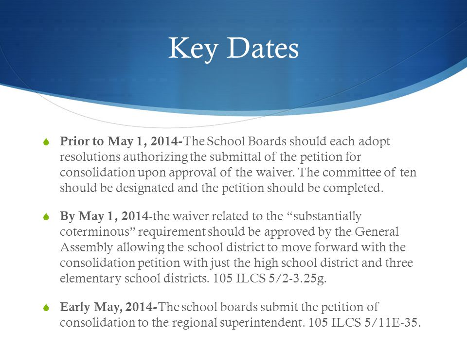Key Dates  Prior to May 1, 2014- The School Boards should each adopt resolutions authorizing the submittal of the petition for consolidation upon app