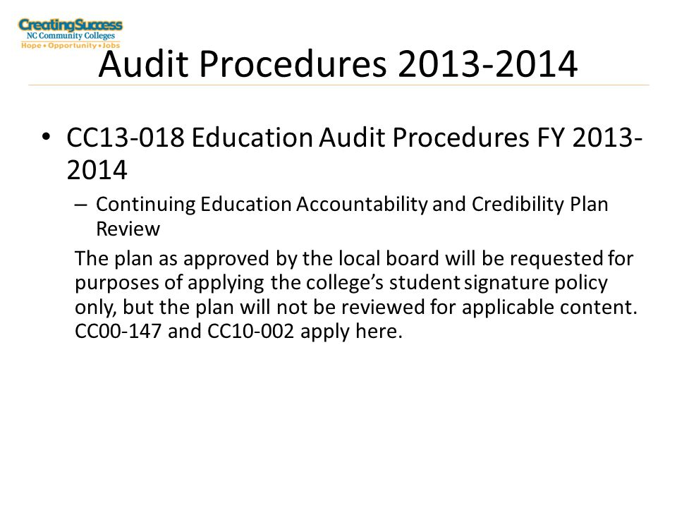Audit Procedures 2013-2014 CC13-018 Education Audit Procedures FY 2013- 2014 – Continuing Education Accountability and Credibility Plan Review The plan as approved by the local board will be requested for purposes of applying the college's student signature policy only, but the plan will not be reviewed for applicable content.