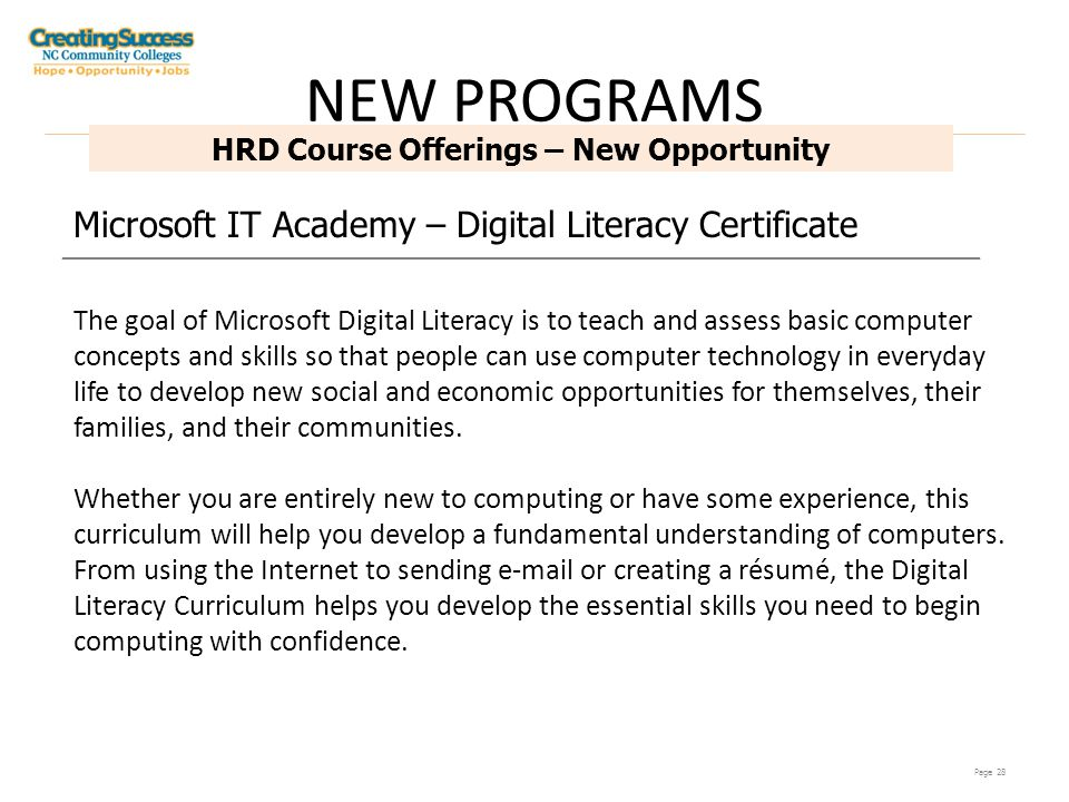 Page 28 HRD Course Offerings – New Opportunity Microsoft IT Academy – Digital Literacy Certificate The goal of Microsoft Digital Literacy is to teach and assess basic computer concepts and skills so that people can use computer technology in everyday life to develop new social and economic opportunities for themselves, their families, and their communities.