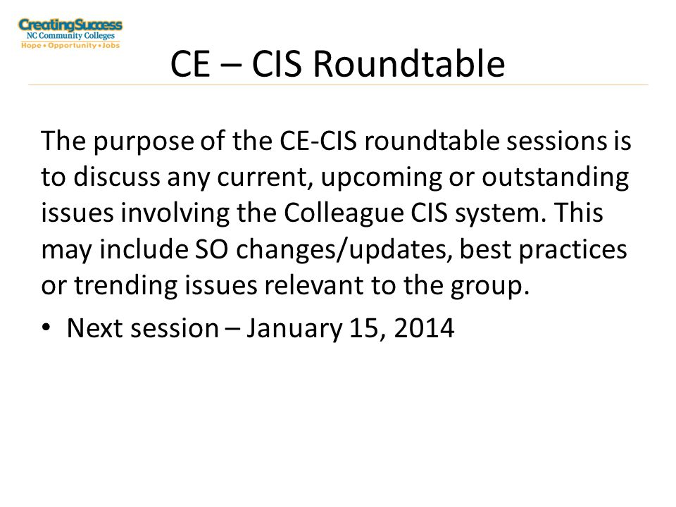 CE – CIS Roundtable The purpose of the CE-CIS roundtable sessions is to discuss any current, upcoming or outstanding issues involving the Colleague CIS system.