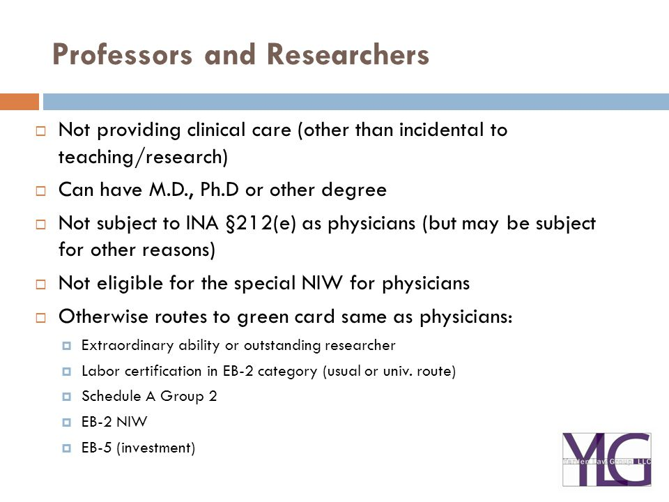Professors and Researchers  Not providing clinical care (other than incidental to teaching/research)  Can have M.D., Ph.D or other degree  Not subject to INA §212(e) as physicians (but may be subject for other reasons)  Not eligible for the special NIW for physicians  Otherwise routes to green card same as physicians:  Extraordinary ability or outstanding researcher  Labor certification in EB-2 category (usual or univ.