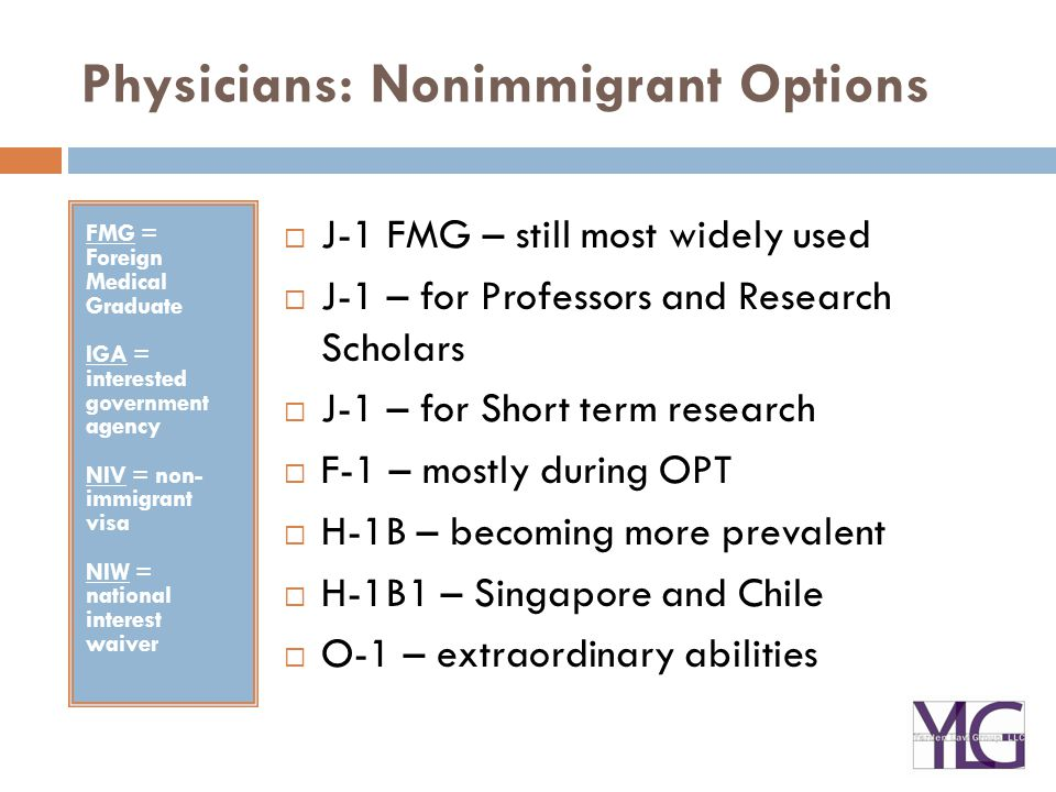 Physicians: Nonimmigrant Options FMG = Foreign Medical Graduate IGA = interested government agency NIV = non- immigrant visa NIW = national interest waiver  J-1 FMG – still most widely used  J-1 – for Professors and Research Scholars  J-1 – for Short term research  F-1 – mostly during OPT  H-1B – becoming more prevalent  H-1B1 – Singapore and Chile  O-1 – extraordinary abilities
