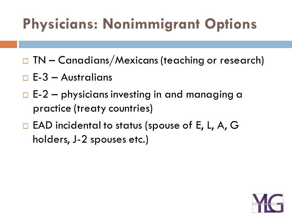Physicians: Nonimmigrant Options  TN – Canadians/Mexicans (teaching or research)  E-3 – Australians  E-2 – physicians investing in and managing a practice (treaty countries)  EAD incidental to status (spouse of E, L, A, G holders, J-2 spouses etc.)