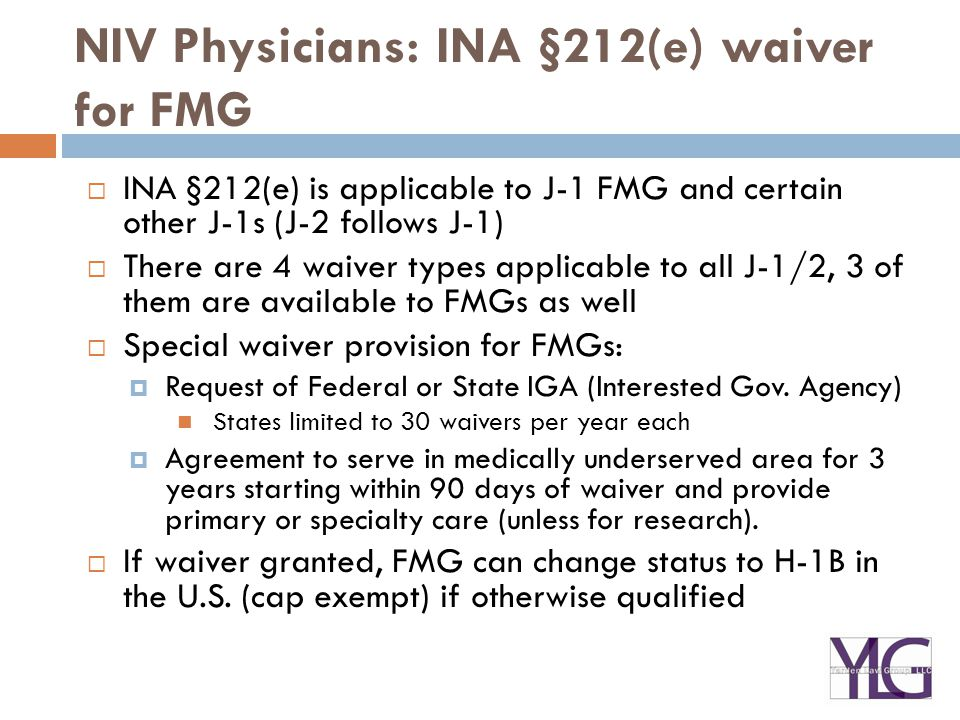 NIV Physicians: INA §212(e) waiver for FMG  INA §212(e) is applicable to J-1 FMG and certain other J-1s (J-2 follows J-1)  There are 4 waiver types
