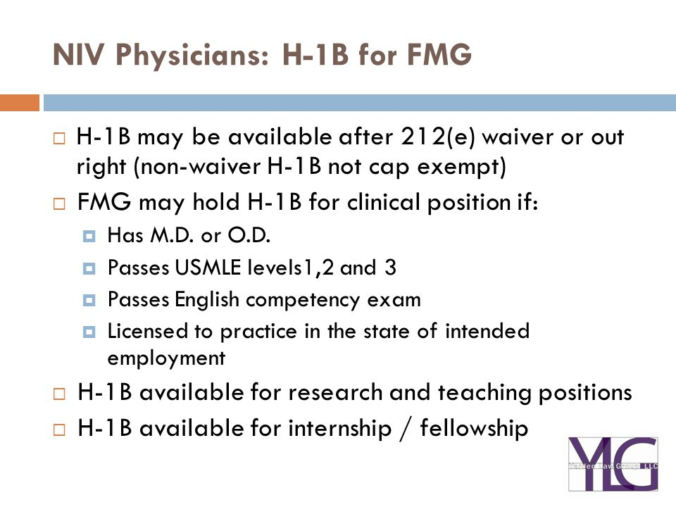 NIV Physicians: H-1B for FMG  H-1B may be available after 212(e) waiver or out right (non-waiver H-1B not cap exempt)  FMG may hold H-1B for clinical position if:  Has M.D.