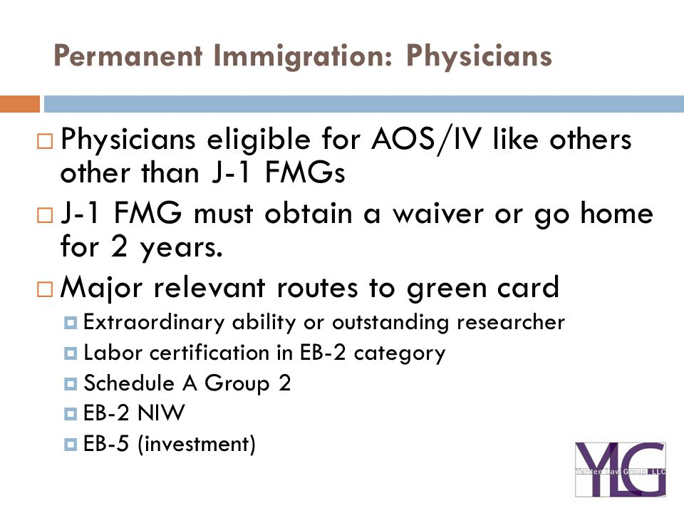 Permanent Immigration: Physicians  Physicians eligible for AOS/IV like others other than J-1 FMGs  J-1 FMG must obtain a waiver or go home for 2 years.