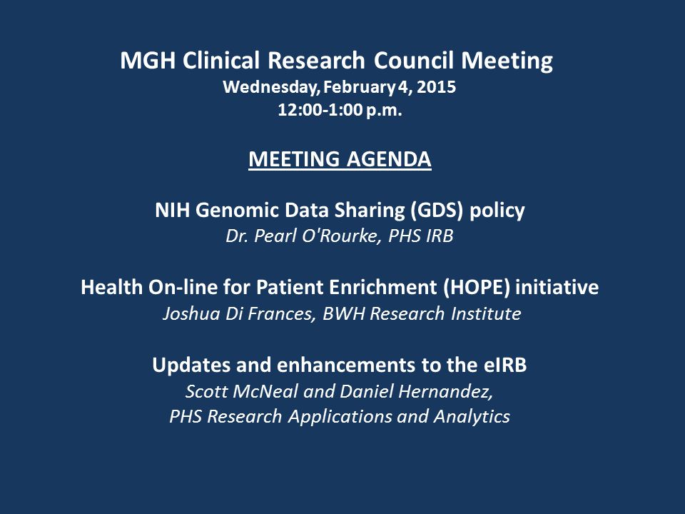 MGH Clinical Research Council Meeting Wednesday, February 4, 2015 12:00-1:00 p.m. MEETING AGENDA NIH Genomic Data Sharing (GDS) policy Dr. Pearl O'Rou