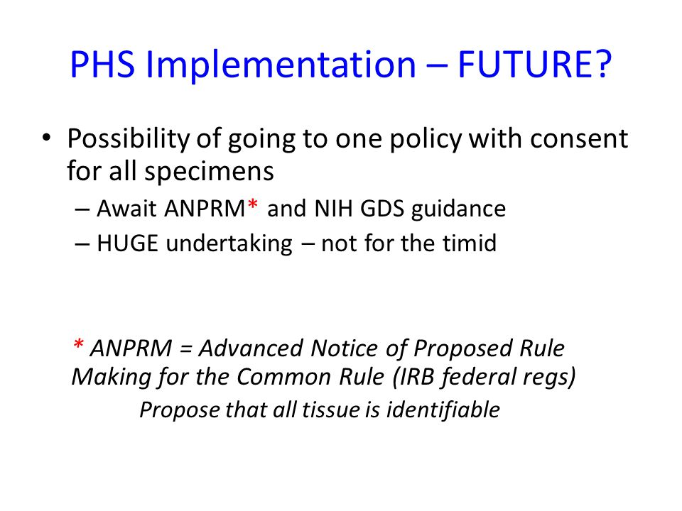 PHS Implementation – FUTURE? Possibility of going to one policy with consent for all specimens – Await ANPRM* and NIH GDS guidance – HUGE undertaking
