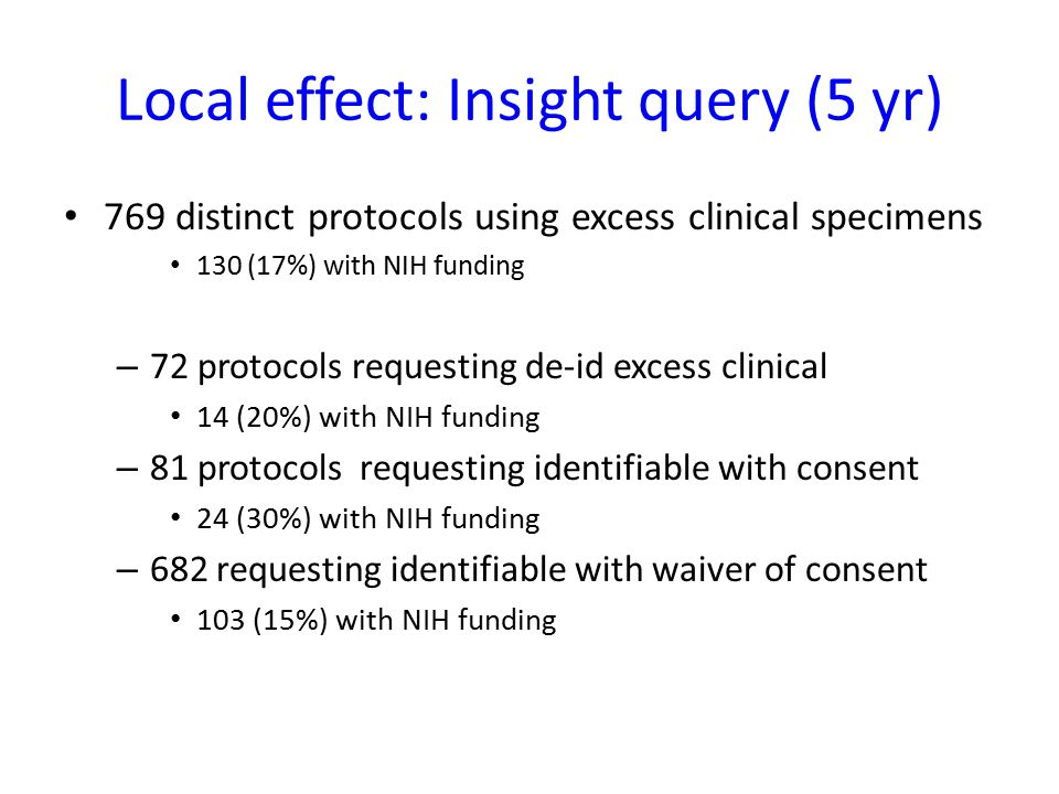 Local effect: Insight query (5 yr) 769 distinct protocols using excess clinical specimens 130 (17%) with NIH funding – 72 protocols requesting de-id e