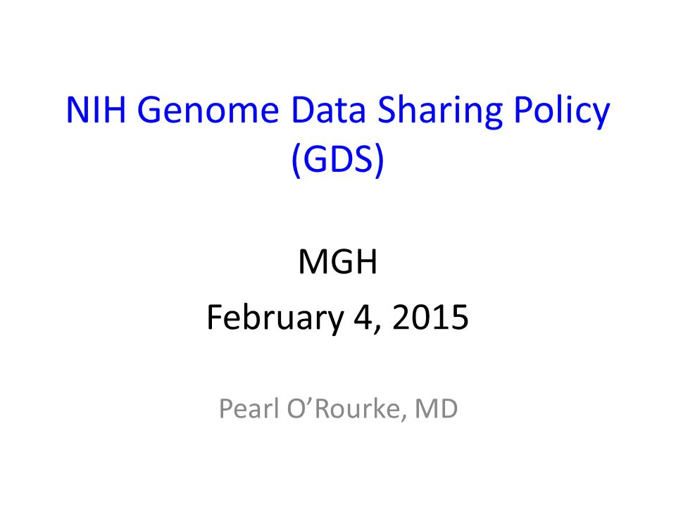 NIH Genome Data Sharing Policy (GDS) MGH February 4, 2015 Pearl O'Rourke, MD