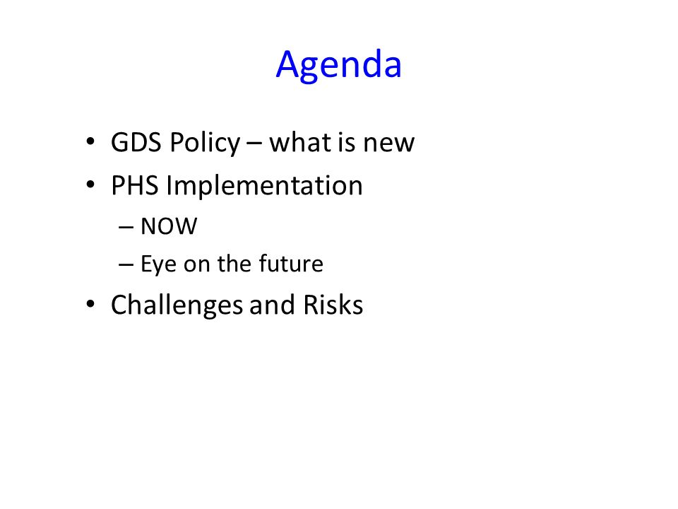 Agenda GDS Policy – what is new PHS Implementation – NOW – Eye on the future Challenges and Risks