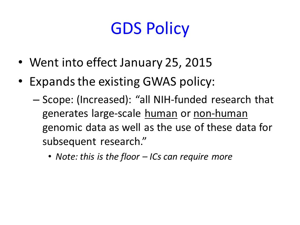 "GDS Policy Went into effect January 25, 2015 Expands the existing GWAS policy: – Scope: (Increased): ""all NIH-funded research that generates large-sca"