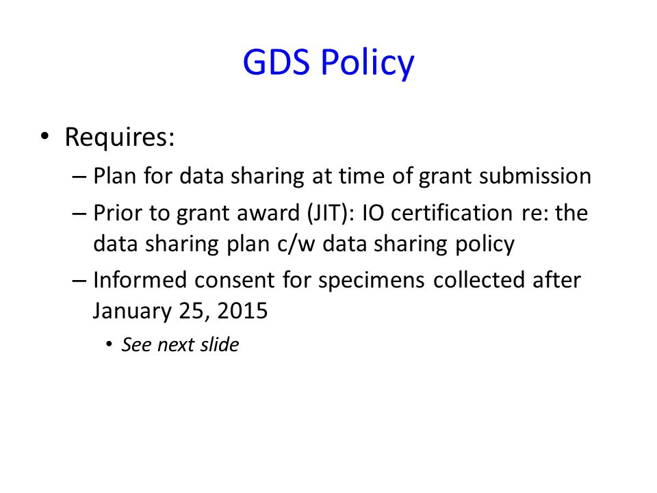 GDS Policy Requires: – Plan for data sharing at time of grant submission – Prior to grant award (JIT): IO certification re: the data sharing plan c/w