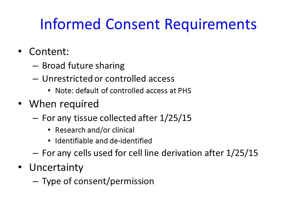 Informed Consent Requirements Content: – Broad future sharing – Unrestricted or controlled access Note: default of controlled access at PHS When requi