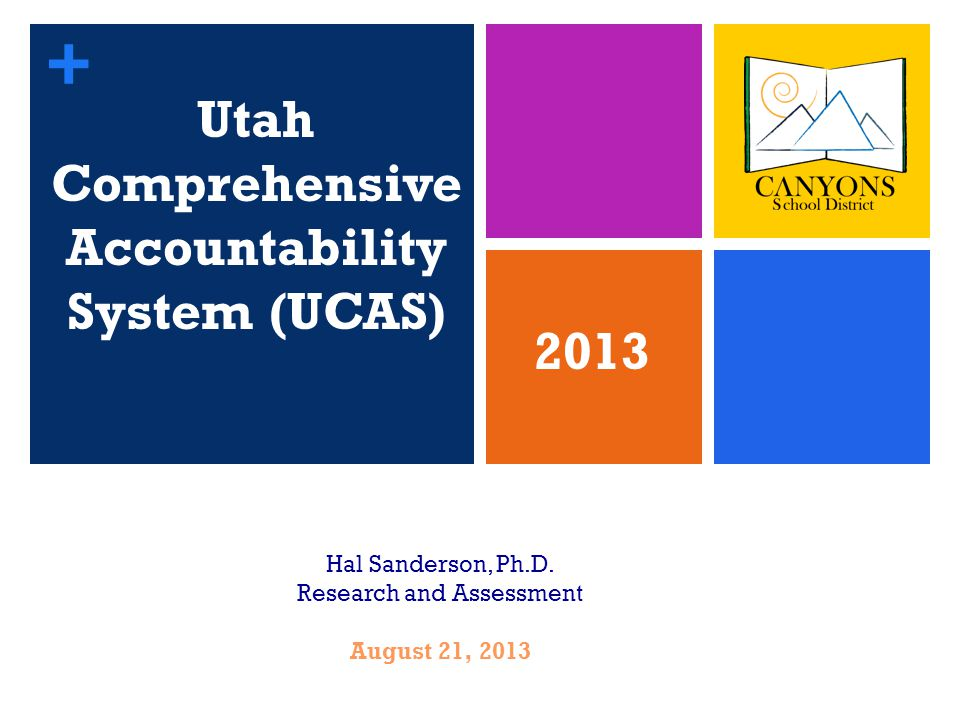 + Utah Comprehensive Accountability System (UCAS) 1 Hal Sanderson, Ph.D.