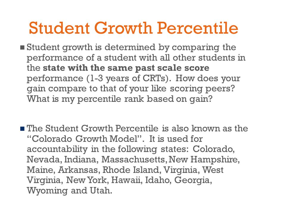 Student Growth Percentile Student growth is determined by comparing the performance of a student with all other students in the state with the same past scale score performance (1-3 years of CRTs).