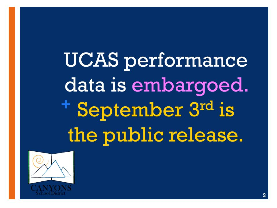 + UCAS performance data is embargoed. September 3 rd is the public release. 2