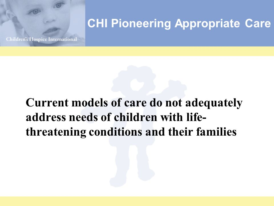 Current models of care do not adequately address needs of children with life- threatening conditions and their families CHI Pioneering Appropriate Care