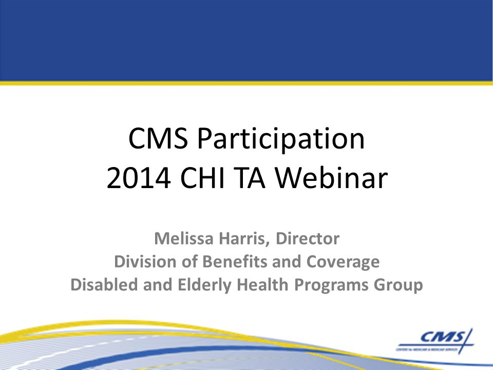 CMS Participation 2014 CHI TA Webinar Melissa Harris, Director Division of Benefits and Coverage Disabled and Elderly Health Programs Group