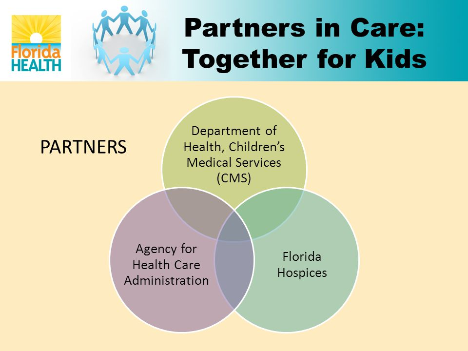 Department of Health, Children's Medical Services (CMS) Florida Hospices Agency for Health Care Administration PARTNERS