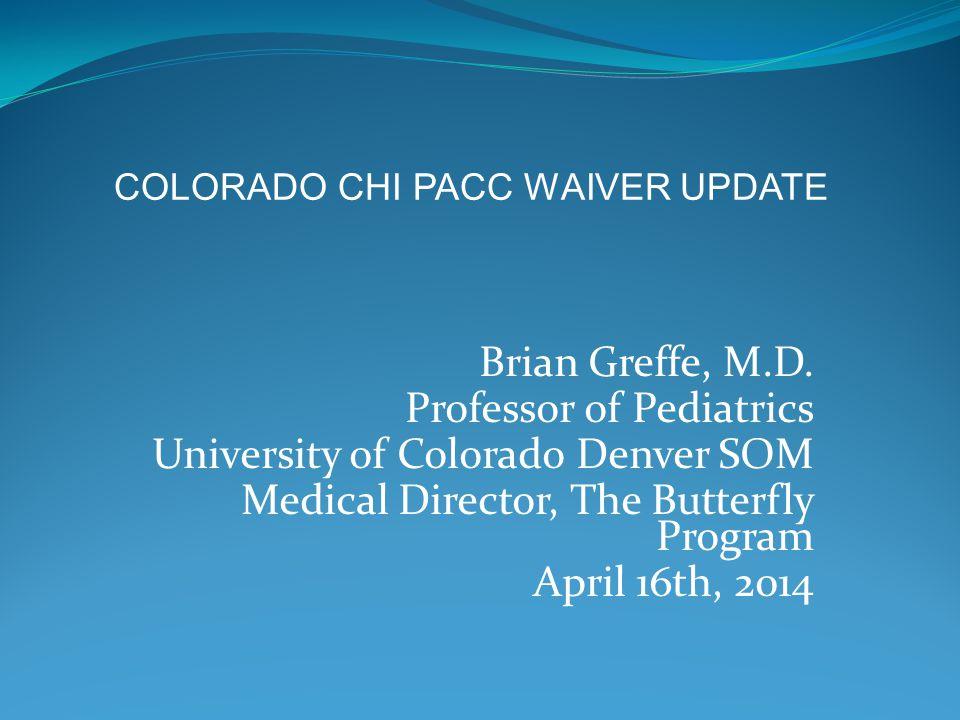 Brian Greffe, M.D. Professor of Pediatrics University of Colorado Denver SOM Medical Director, The Butterfly Program April 16th, 2014 COLORADO CHI PAC