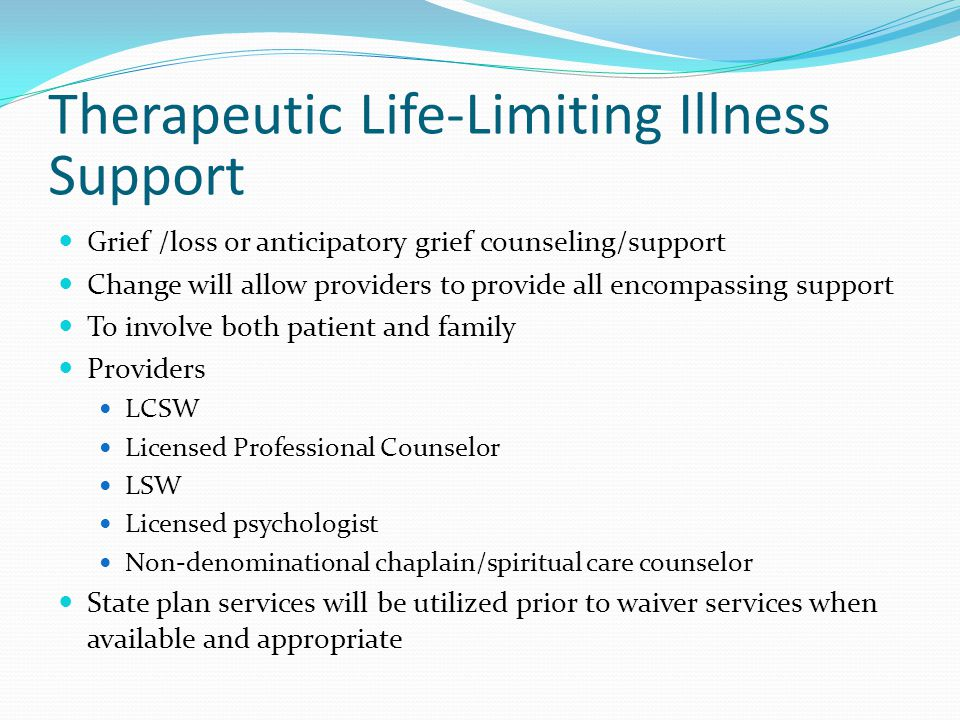 Therapeutic Life-Limiting Illness Support Grief /loss or anticipatory grief counseling/support Change will allow providers to provide all encompassing support To involve both patient and family Providers LCSW Licensed Professional Counselor LSW Licensed psychologist Non-denominational chaplain/spiritual care counselor State plan services will be utilized prior to waiver services when available and appropriate