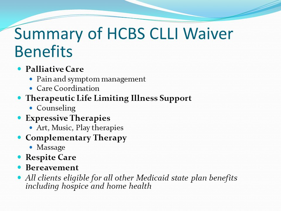 Summary of HCBS CLLI Waiver Benefits Palliative Care Pain and symptom management Care Coordination Therapeutic Life Limiting Illness Support Counseling Expressive Therapies Art, Music, Play therapies Complementary Therapy Massage Respite Care Bereavement All clients eligible for all other Medicaid state plan benefits including hospice and home health
