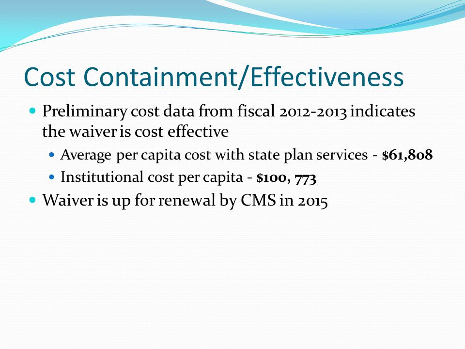 Cost Containment/Effectiveness Preliminary cost data from fiscal 2012-2013 indicates the waiver is cost effective Average per capita cost with state plan services - $61,808 Institutional cost per capita - $100, 773 Waiver is up for renewal by CMS in 2015