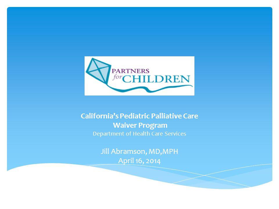 California's Pediatric Palliative Care Waiver Program Department of Health Care Services Jill Abramson, MD,MPH April 16, 2014