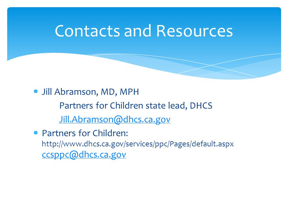 Jill Abramson, MD, MPH Partners for Children state lead, DHCS Jill.Abramson@dhcs.ca.gov Partners for Children: http://www.dhcs.ca.gov/services/ppc/Pages/default.aspx ccsppc@dhcs.ca.gov ccsppc@dhcs.ca.gov Contacts and Resources