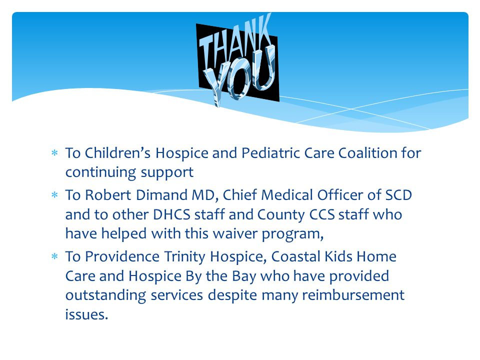  To Children's Hospice and Pediatric Care Coalition for continuing support  To Robert Dimand MD, Chief Medical Officer of SCD and to other DHCS staff and County CCS staff who have helped with this waiver program,  To Providence Trinity Hospice, Coastal Kids Home Care and Hospice By the Bay who have provided outstanding services despite many reimbursement issues.