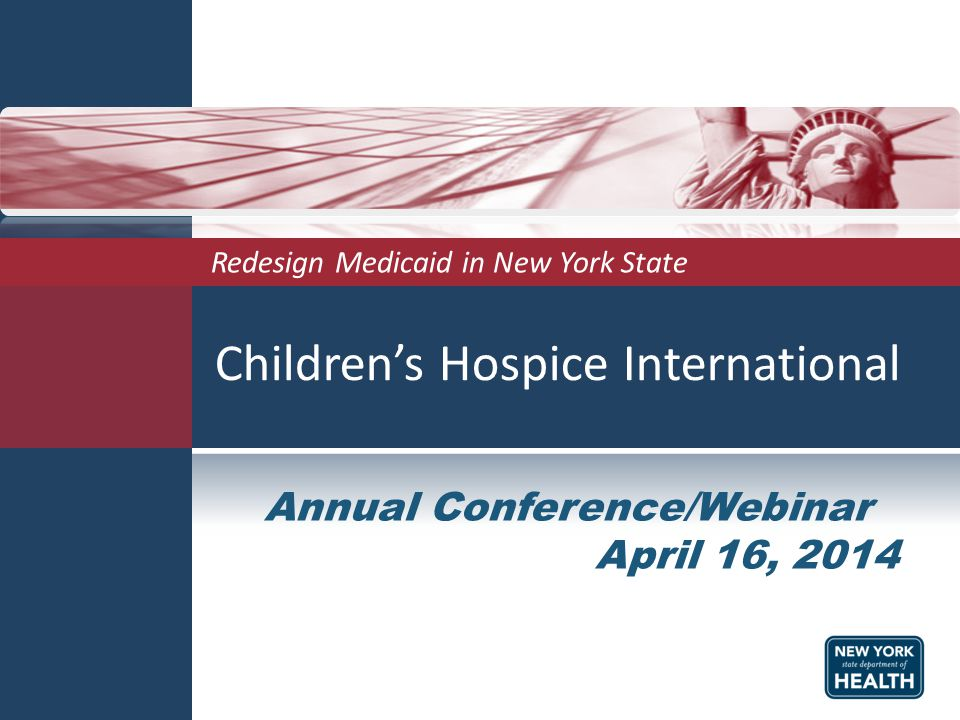 Children's Hospice International Redesign Medicaid in New York State Annual Conference/Webinar April 16, 2014
