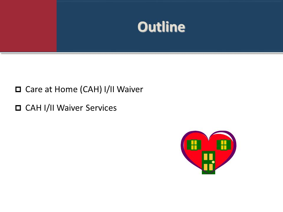 Outline Outline  Care at Home (CAH) I/II Waiver  CAH I/II Waiver Services