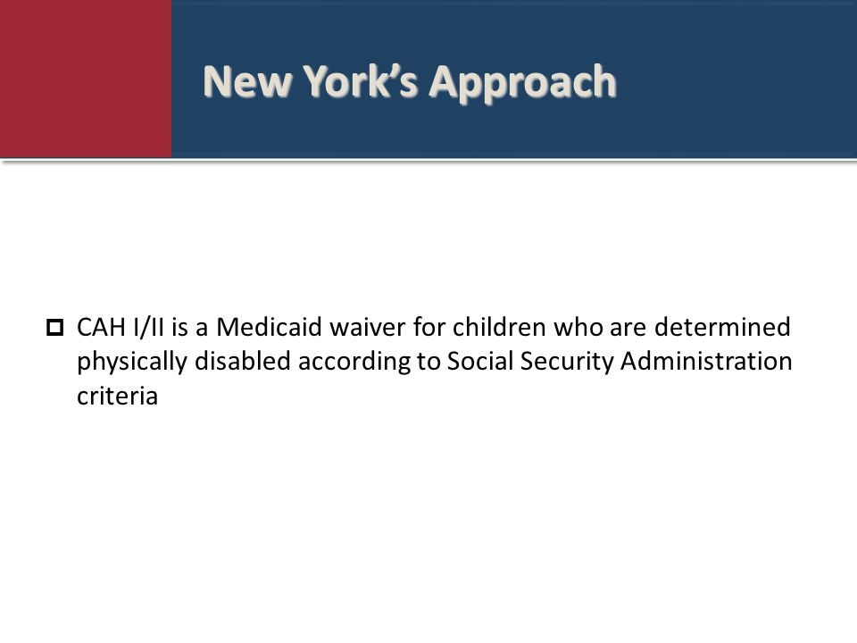 New York's Approach  CAH I/II is a Medicaid waiver for children who are determined physically disabled according to Social Security Administration criteria