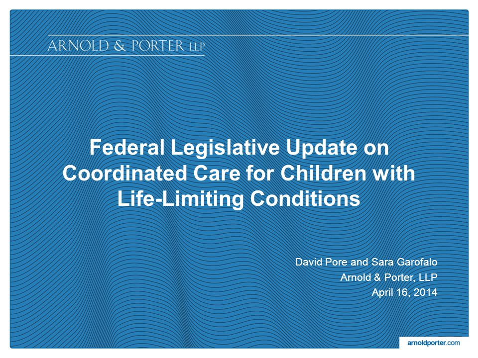Federal Legislative Update on Coordinated Care for Children with Life-Limiting Conditions David Pore and Sara Garofalo Arnold & Porter, LLP April 16, 2014